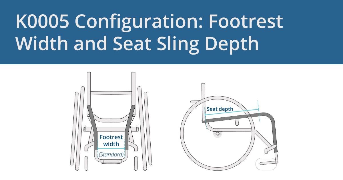 K0005 Configuration: Footrest Width and Seat Sling Depth