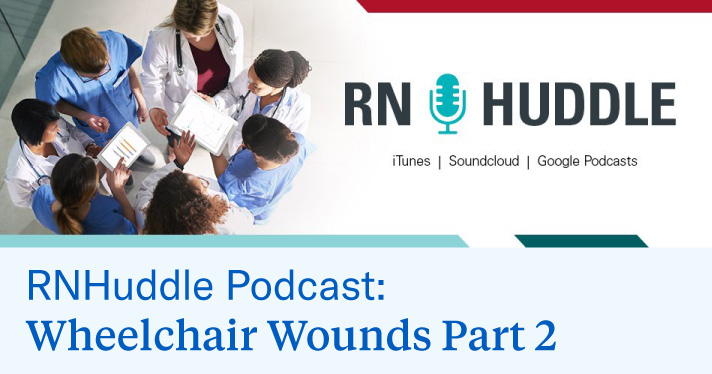 RN Huddle Podcast: Wheelchair Wounds Part 2