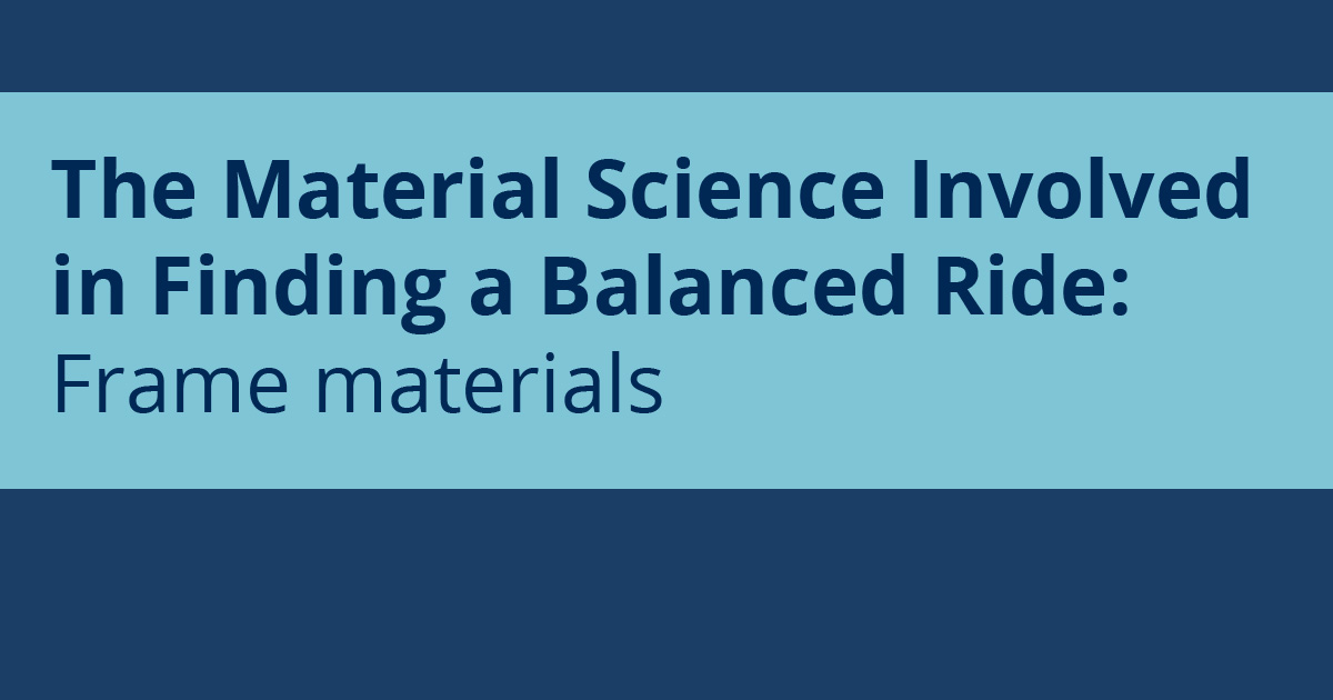 The Material Science Involved in Finding a Balanced Ride: Frame materials